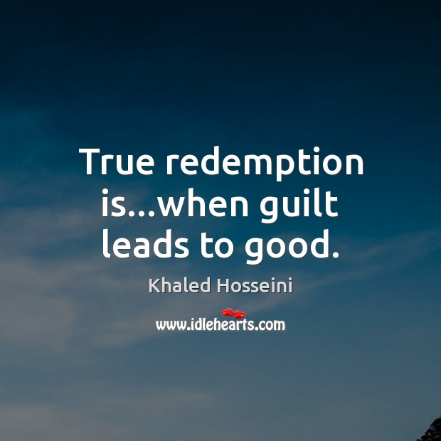 True redemption is…when guilt leads to good. Khaled Hosseini Picture Quote