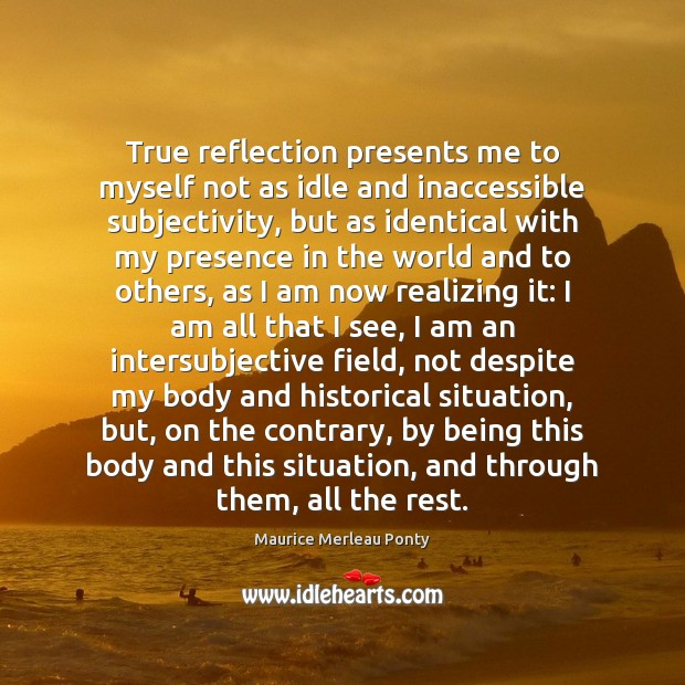 True reflection presents me to myself not as idle and inaccessible subjectivity, Image