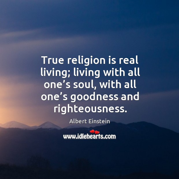Image, True religion is real living; living with all one's soul, with all one's goodness and righteousness.