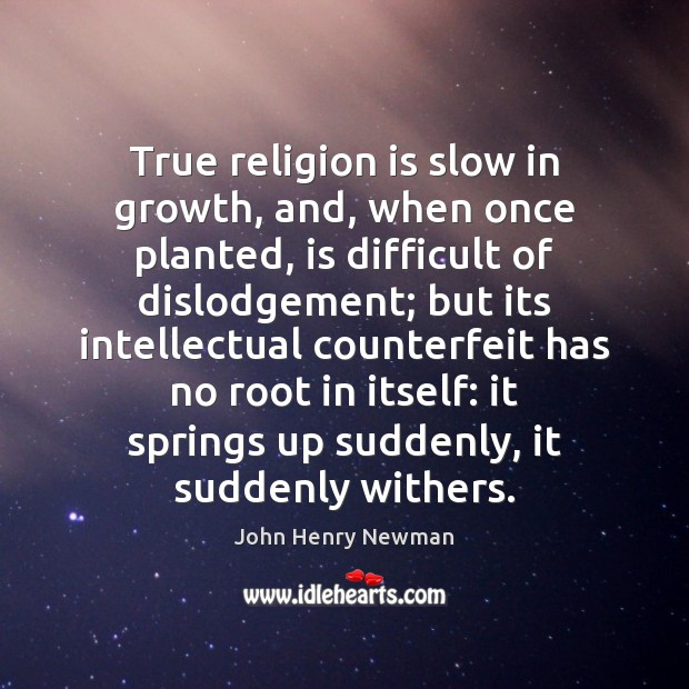 True religion is slow in growth, and, when once planted, is difficult John Henry Newman Picture Quote