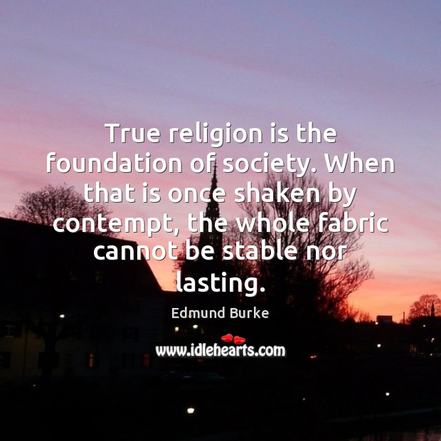 True religion is the foundation of society. When that is once shaken Image