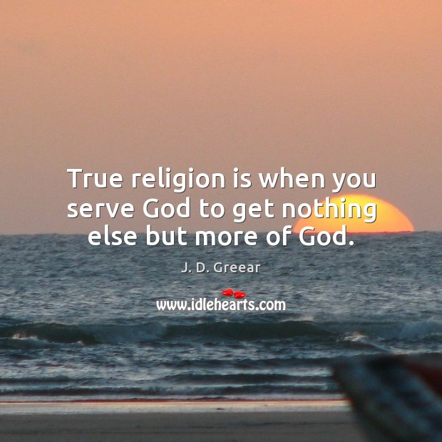 True religion is when you serve God to get nothing else but more of God. J. D. Greear Picture Quote