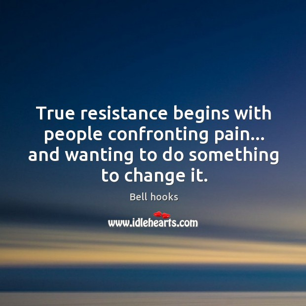 True resistance begins with people confronting pain… and wanting to do something Image