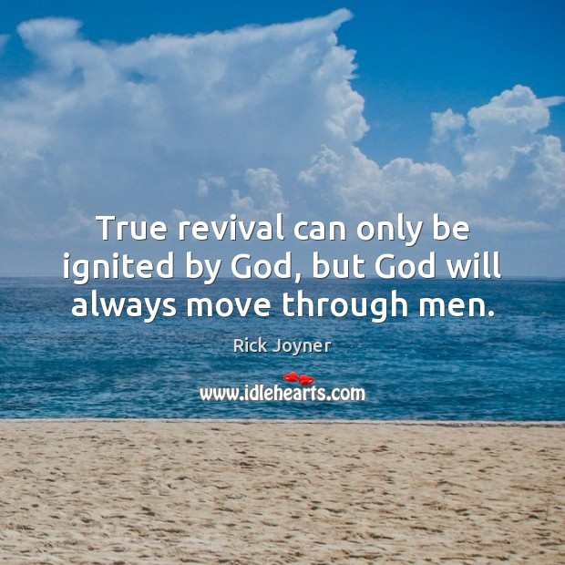True revival can only be ignited by God, but God will always move through men. Rick Joyner Picture Quote