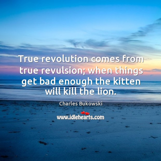 True revolution comes from true revulsion; when things get bad enough the Image