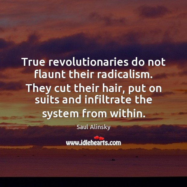 True revolutionaries do not flaunt their radicalism. They cut their hair, put Saul Alinsky Picture Quote