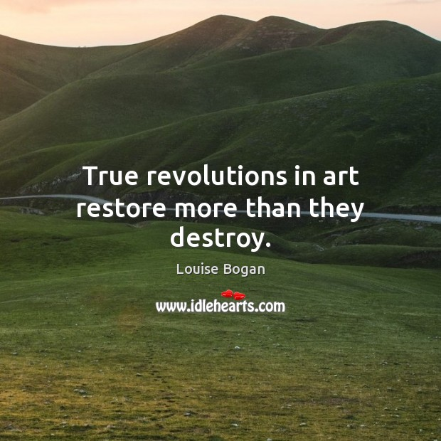 True revolutions in art restore more than they destroy. Louise Bogan Picture Quote