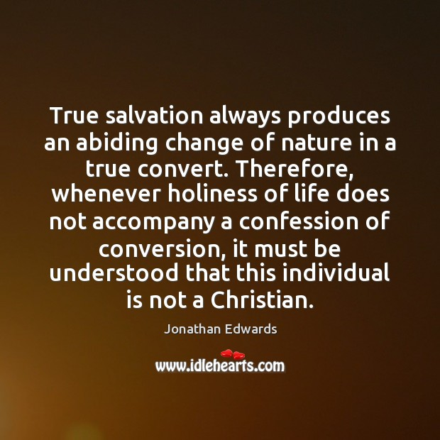 True salvation always produces an abiding change of nature in a true Jonathan Edwards Picture Quote