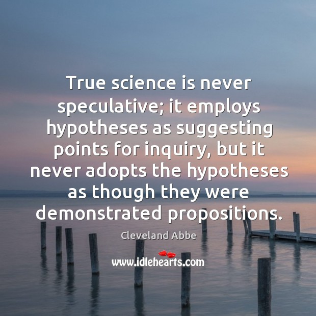 True science is never speculative; it employs hypotheses as suggesting points for inquiry Image