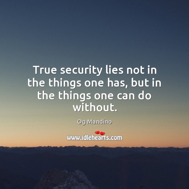 True security lies not in the things one has, but in the things one can do without. Og Mandino Picture Quote