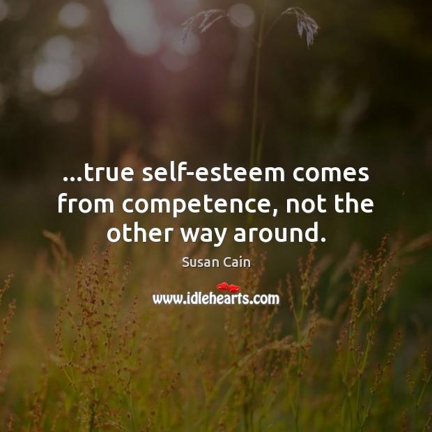 …true self-esteem comes from competence, not the other way around. Susan Cain Picture Quote