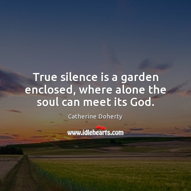 True silence is a garden enclosed, where alone the soul can meet its God. Silence Quotes Image