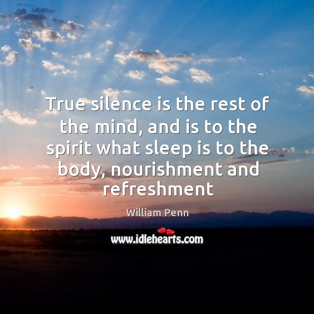 True silence is the rest of the mind, and is to the spirit what sleep is to the body William Penn Picture Quote