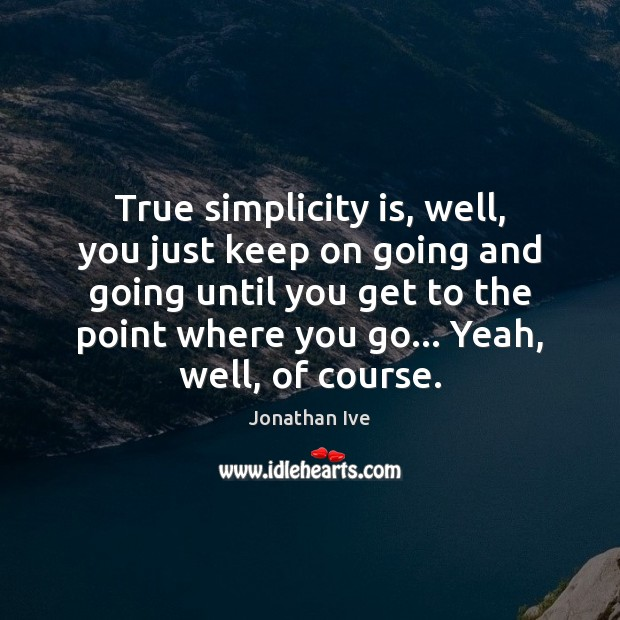 True simplicity is, well, you just keep on going and going until Image