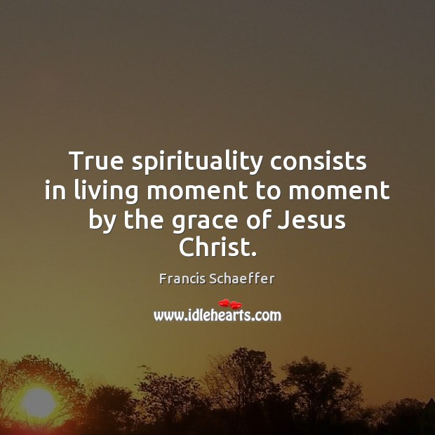 True spirituality consists in living moment to moment by the grace of Jesus Christ. Image