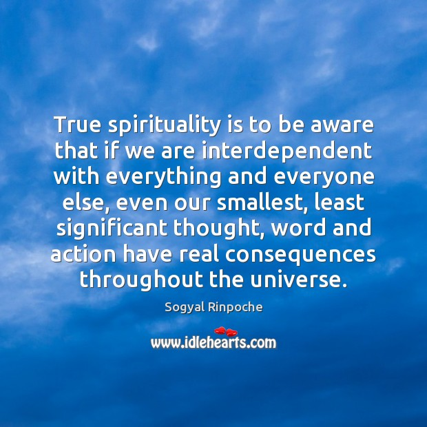 True spirituality is to be aware that if we are interdependent with Sogyal Rinpoche Picture Quote