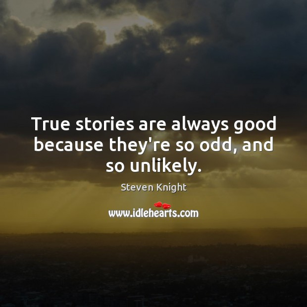 True stories are always good because they're so odd, and so unlikely. Image