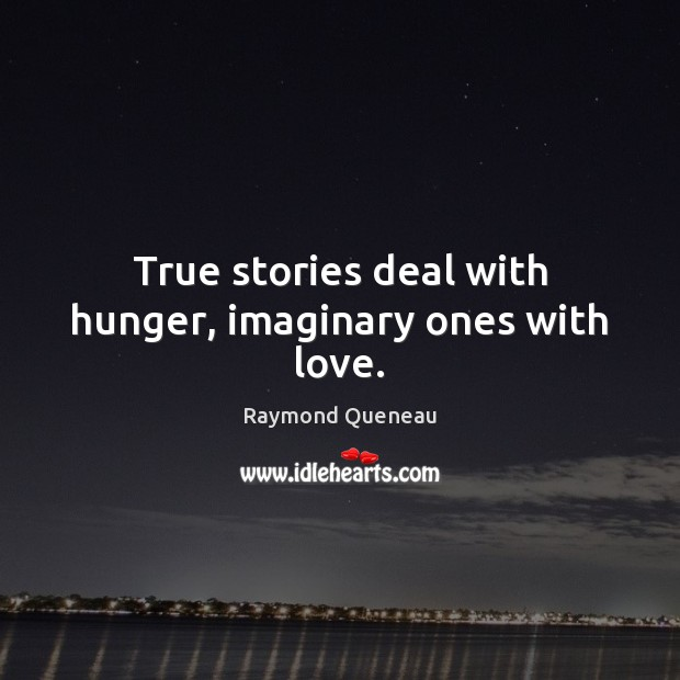 True stories deal with hunger, imaginary ones with love. Raymond Queneau Picture Quote