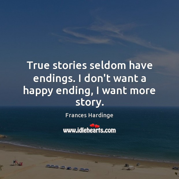True stories seldom have endings. I don't want a happy ending, I want more story. Image