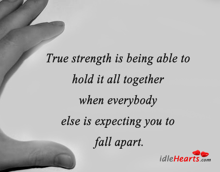 True Strength Is Being Able To Hold It All Together…