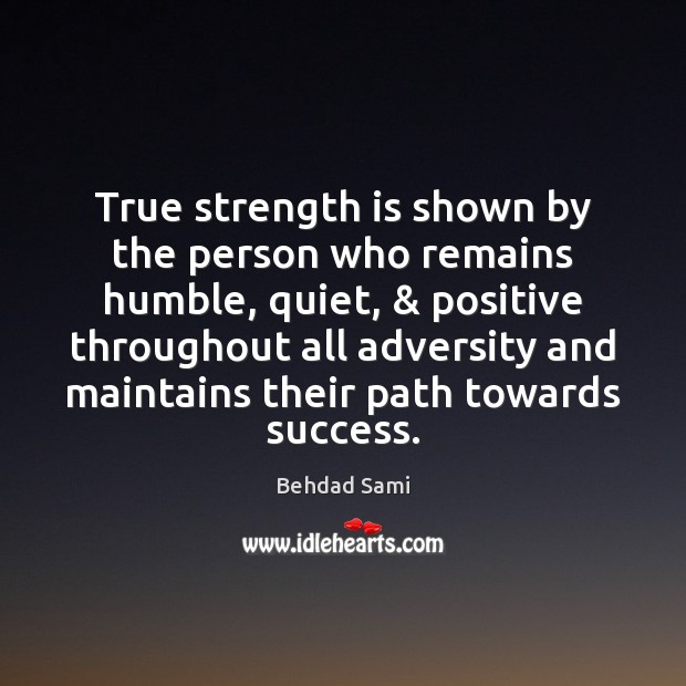 True strength is shown by the person who remains humble, quiet, & positive Strength Quotes Image