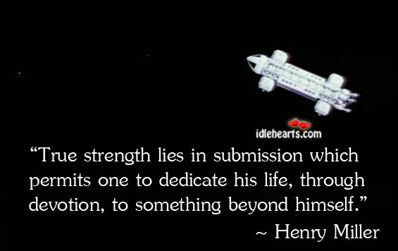 True Strength Lies In Submission Which Permits One To…