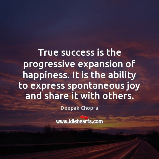 True success is the progressive expansion of happiness. It is the ability Image