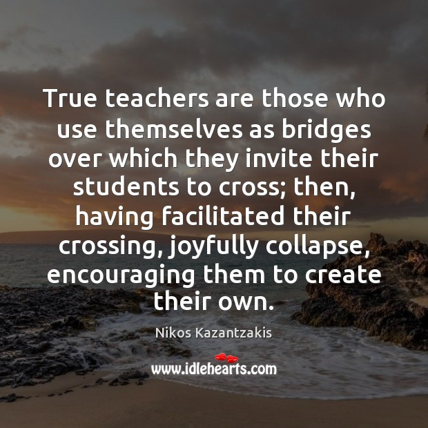 True teachers are those who use themselves as bridges over which they Nikos Kazantzakis Picture Quote