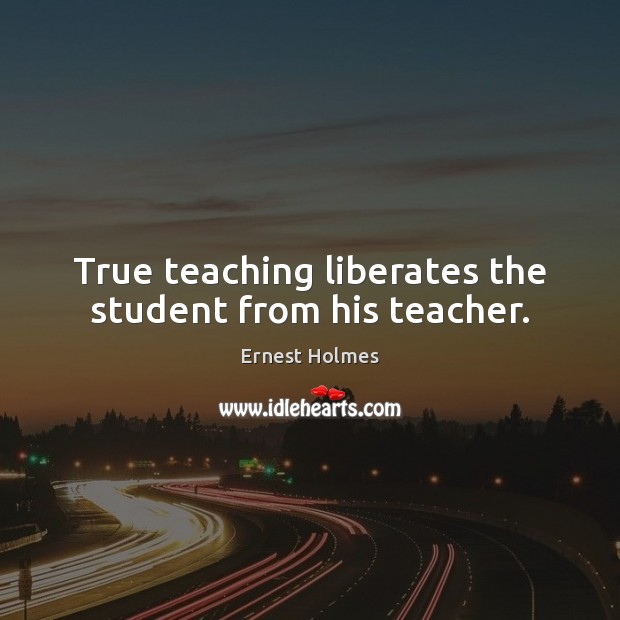 True teaching liberates the student from his teacher. Ernest Holmes Picture Quote