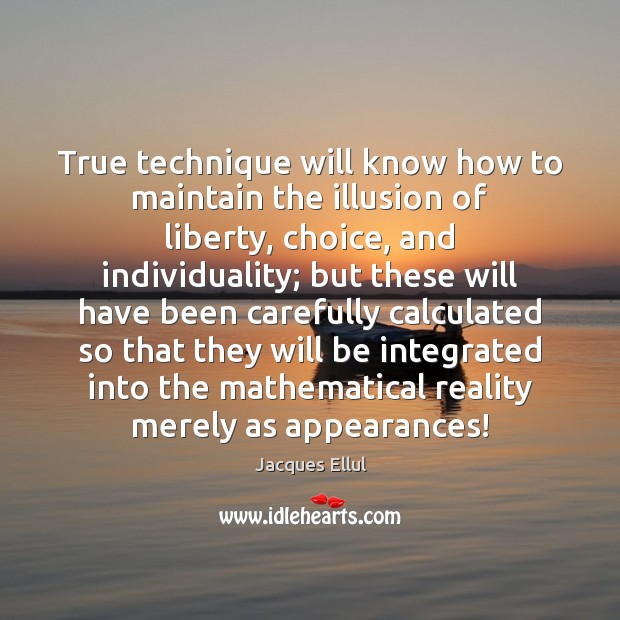 True technique will know how to maintain the illusion of liberty, choice, Jacques Ellul Picture Quote