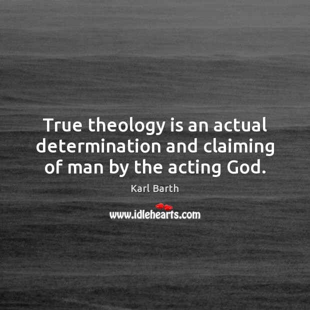 True theology is an actual determination and claiming of man by the acting God. Karl Barth Picture Quote