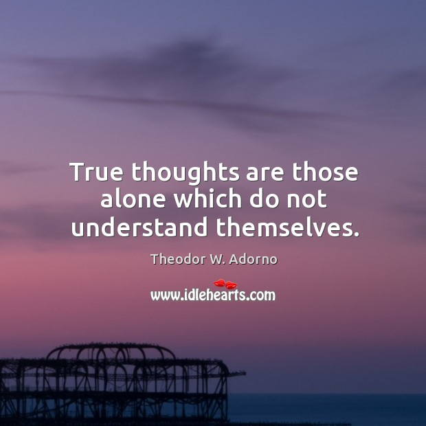 True thoughts are those alone which do not understand themselves. Theodor W. Adorno Picture Quote