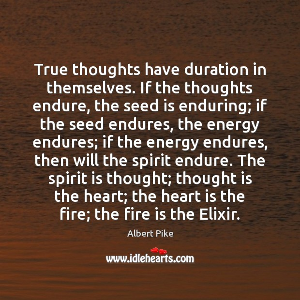 True thoughts have duration in themselves. If the thoughts endure, the seed Albert Pike Picture Quote