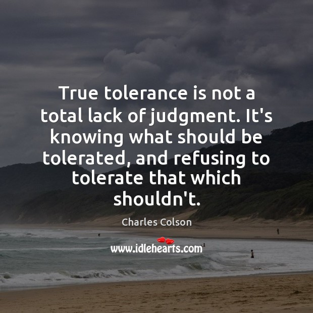 True tolerance is not a total lack of judgment. It's knowing what Tolerance Quotes Image