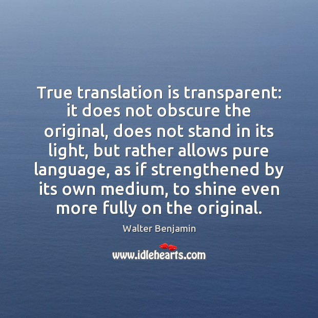 True translation is transparent: it does not obscure the original, does not Walter Benjamin Picture Quote