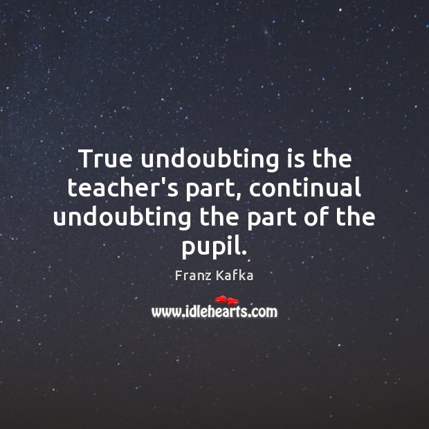 True undoubting is the teacher's part, continual undoubting the part of the pupil. Franz Kafka Picture Quote