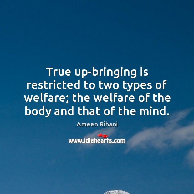 True up-bringing is restricted to two types of welfare; the welfare of Ameen Rihani Picture Quote