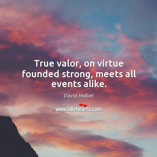 True valor, on virtue founded strong, meets all events alike. Image