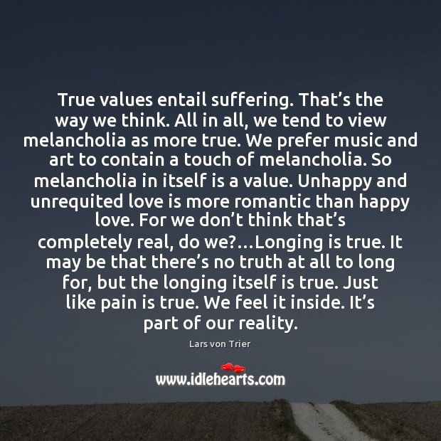 True values entail suffering. That's the way we think. All in Lars von Trier Picture Quote