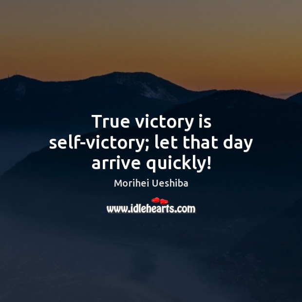True victory is self-victory; let that day arrive quickly! Morihei Ueshiba Picture Quote