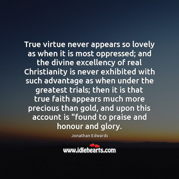 True virtue never appears so lovely as when it is most oppressed; Jonathan Edwards Picture Quote