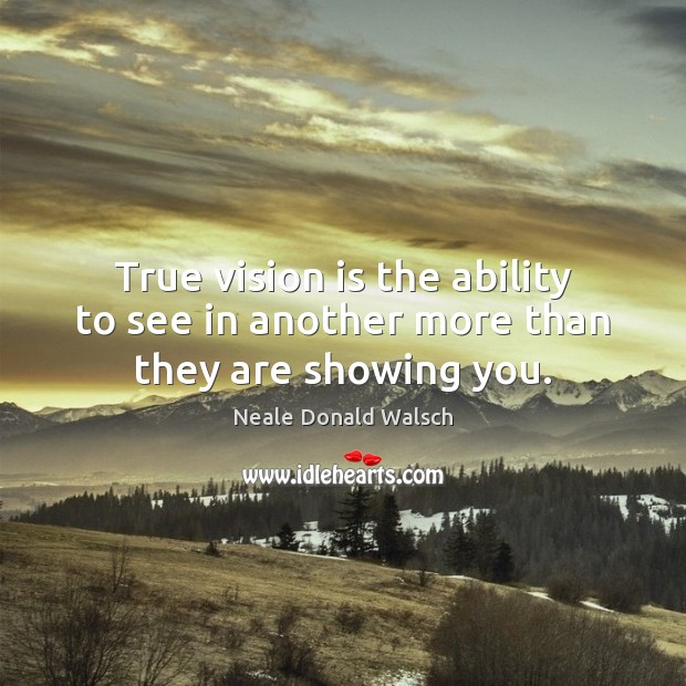 Image, True vision is the ability to see in another more than they are showing you.