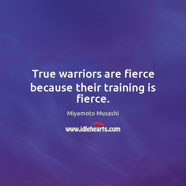 True warriors are fierce because their training is fierce. Image