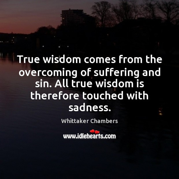 True wisdom comes from the overcoming of suffering and sin. All true Whittaker Chambers Picture Quote
