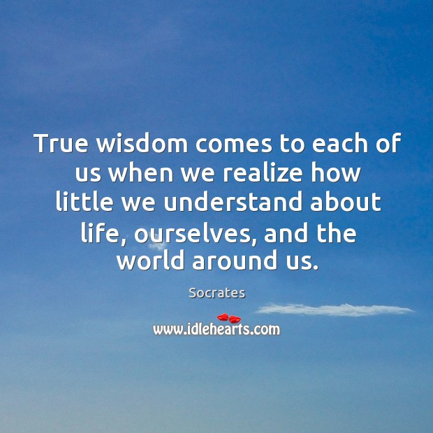 Image, True wisdom comes to each of us when we realize how little we understand about life