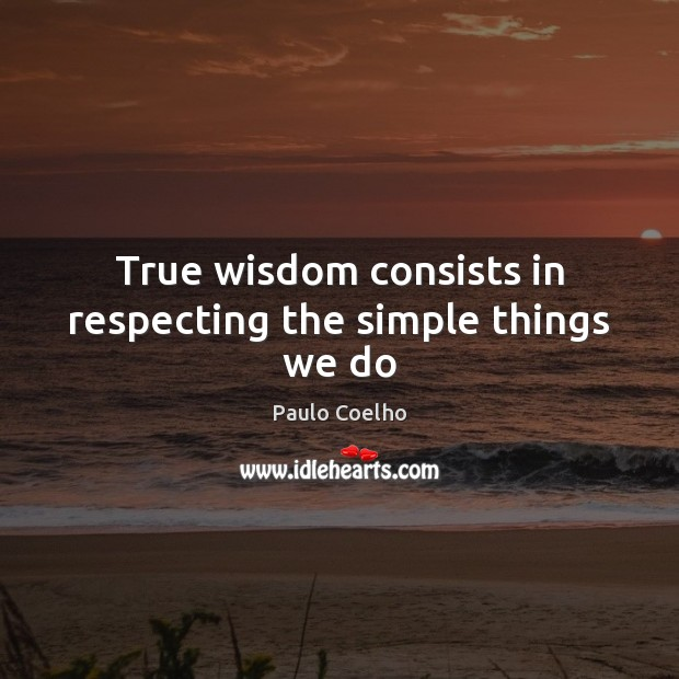 True wisdom consists in respecting the simple things we do Image