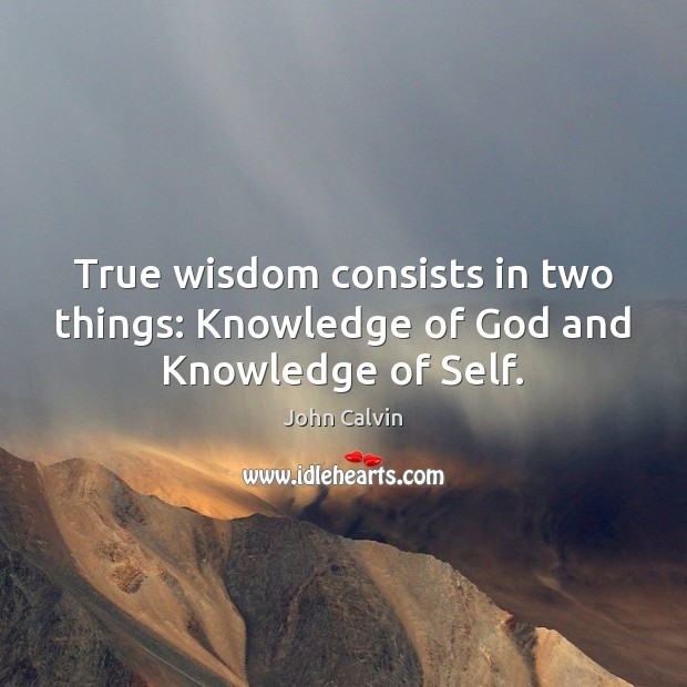 True wisdom consists in two things: Knowledge of God and Knowledge of Self. John Calvin Picture Quote