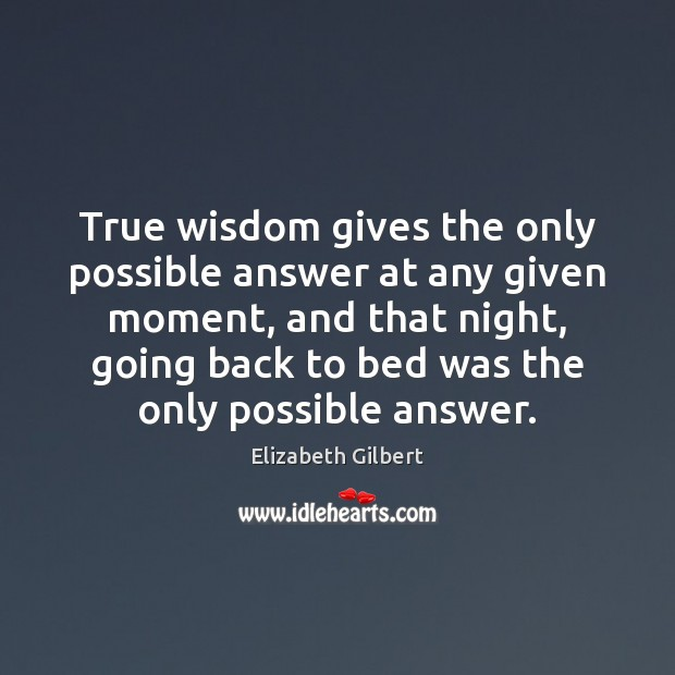 Image, True wisdom gives the only possible answer at any given moment, and