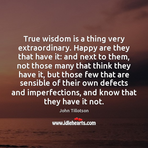 True wisdom is a thing very extraordinary. Happy are they that have John Tillotson Picture Quote