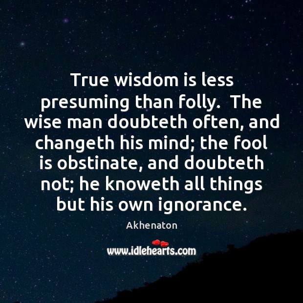 Image, True wisdom is less presuming than folly.  The wise man doubteth often,